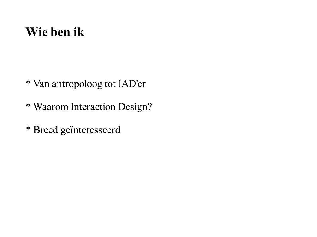 Wie ben ik * Van antropoloog tot IAD er * Waarom Interaction Design? * Breed geïnteresseerd