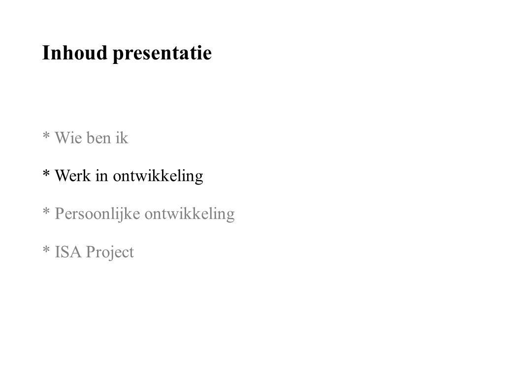 Inhoud presentatie * Wie ben ik * Werk in ontwikkeling * Persoonlijke ontwikkeling * ISA Project