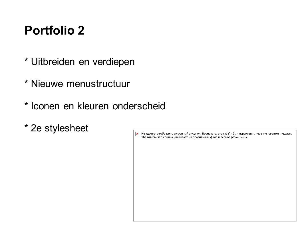 Portfolio 2 * Uitbreiden en verdiepen * Nieuwe menustructuur * Iconen en kleuren onderscheid * 2e stylesheet