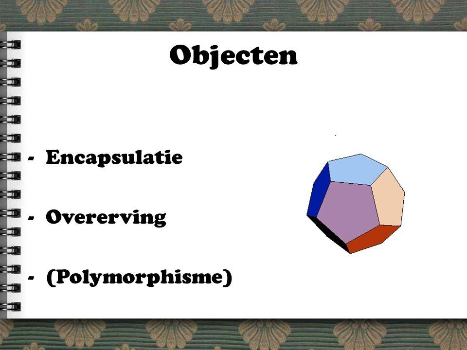 Objecten -Encapsulatie -Overerving -(Polymorphisme)