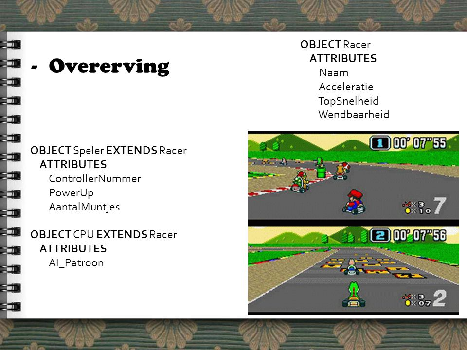 -Overerving OBJECT Racer ATTRIBUTES Naam Acceleratie TopSnelheid Wendbaarheid OBJECT Speler EXTENDS Racer ATTRIBUTES ControllerNummer PowerUp AantalMuntjes OBJECT CPU EXTENDS Racer ATTRIBUTES AI_Patroon