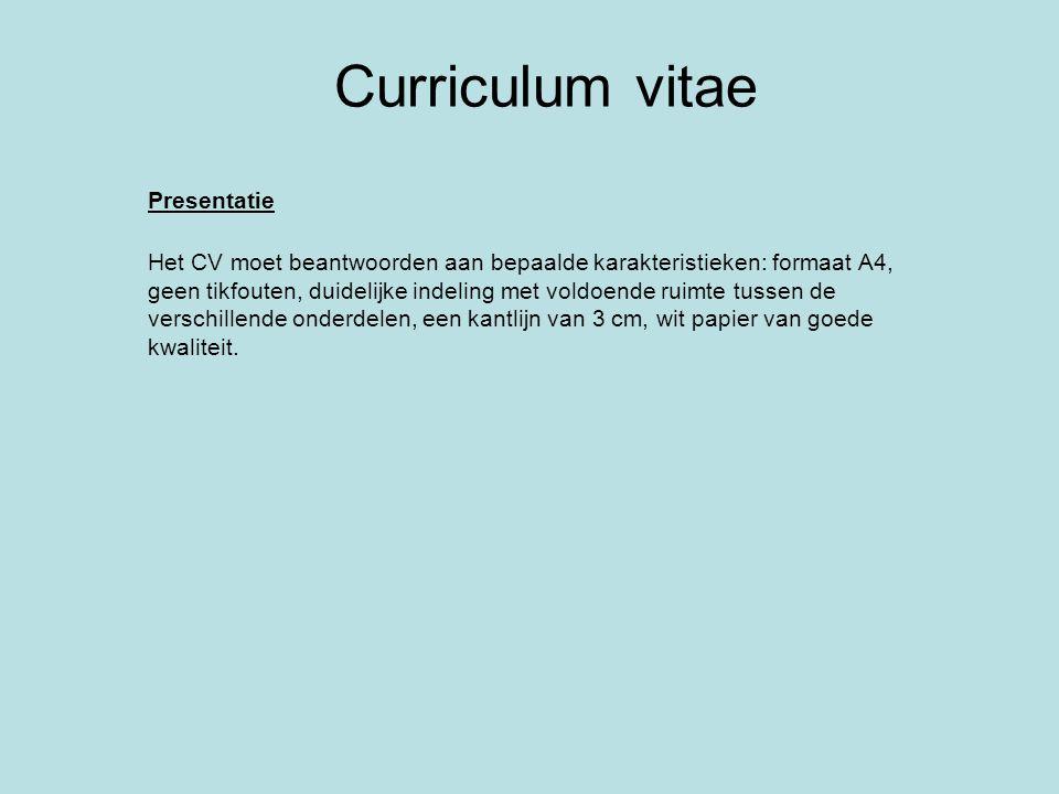 Curriculum vitae Presentatie Het CV moet beantwoorden aan bepaalde karakteristieken: formaat A4, geen tikfouten, duidelijke indeling met voldoende rui