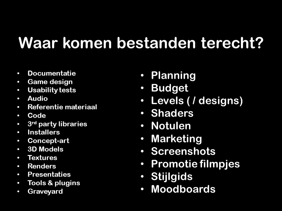 Documentatie Game design Usability tests Audio Referentie materiaal Code 3 rd party libraries Installers Concept-art 3D Models Textures Renders Presentaties Tools & plugins Graveyard Planning Budget Levels ( / designs) Shaders Notulen Marketing Screenshots Promotie filmpjes Stijlgids Moodboards Waar komen bestanden terecht?