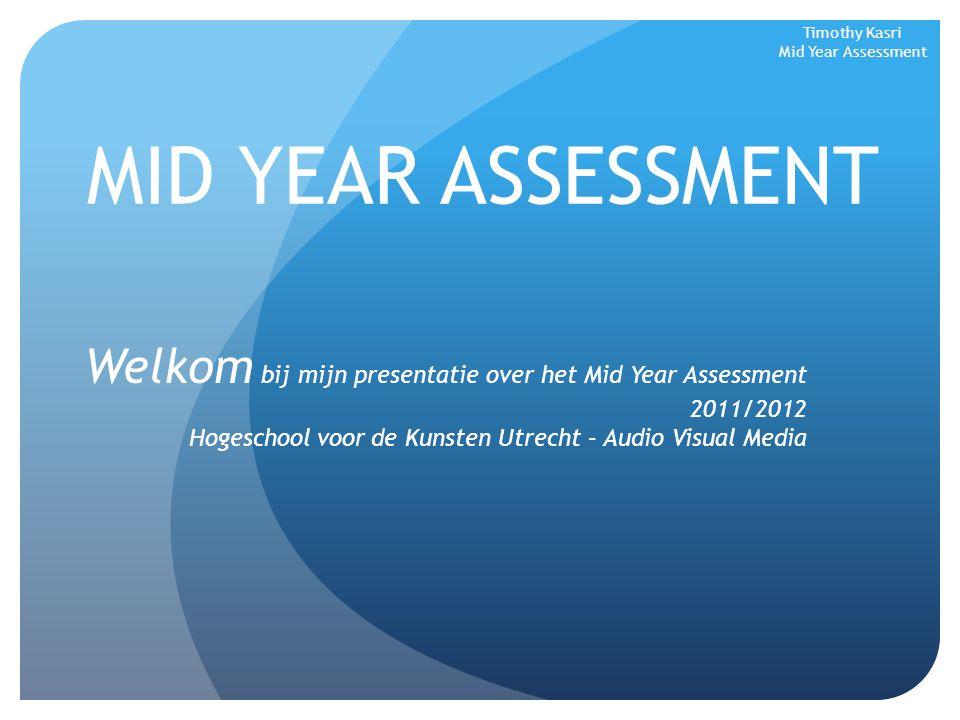 MID YEAR ASSESSMENT Welkom bij mijn presentatie over het Mid Year Assessment 2011/2012 Hogeschool voor de Kunsten Utrecht – Audio Visual Media Timothy Kasri Mid Year Assessment