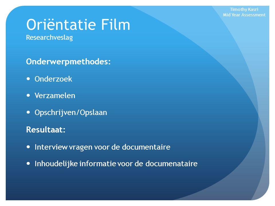 Oriëntatie Film Researchveslag Onderwerpmethodes: Onderzoek Verzamelen Opschrijven/Opslaan Resultaat: Interview vragen voor de documentaire Inhoudelij
