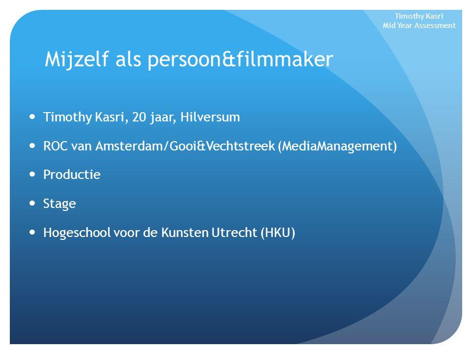 Mijzelf als persoon&filmmaker Timothy Kasri, 20 jaar, Hilversum ROC van Amsterdam/Gooi&Vechtstreek (MediaManagement) Productie Stage Hogeschool voor de Kunsten Utrecht (HKU) Timothy Kasri Mid Year Assessment