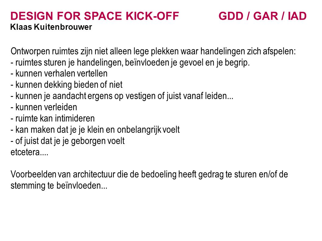 DESIGN FOR SPACE KICK-OFF GDD / GAR / IAD Klaas Kuitenbrouwer Ontworpen ruimtes zijn niet alleen lege plekken waar handelingen zich afspelen: - ruimte