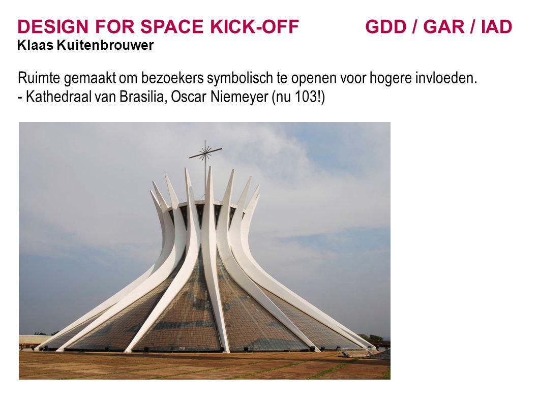DESIGN FOR SPACE KICK-OFF GDD / GAR / IAD Klaas Kuitenbrouwer Ruimte gemaakt om bezoekers symbolisch te openen voor hogere invloeden.