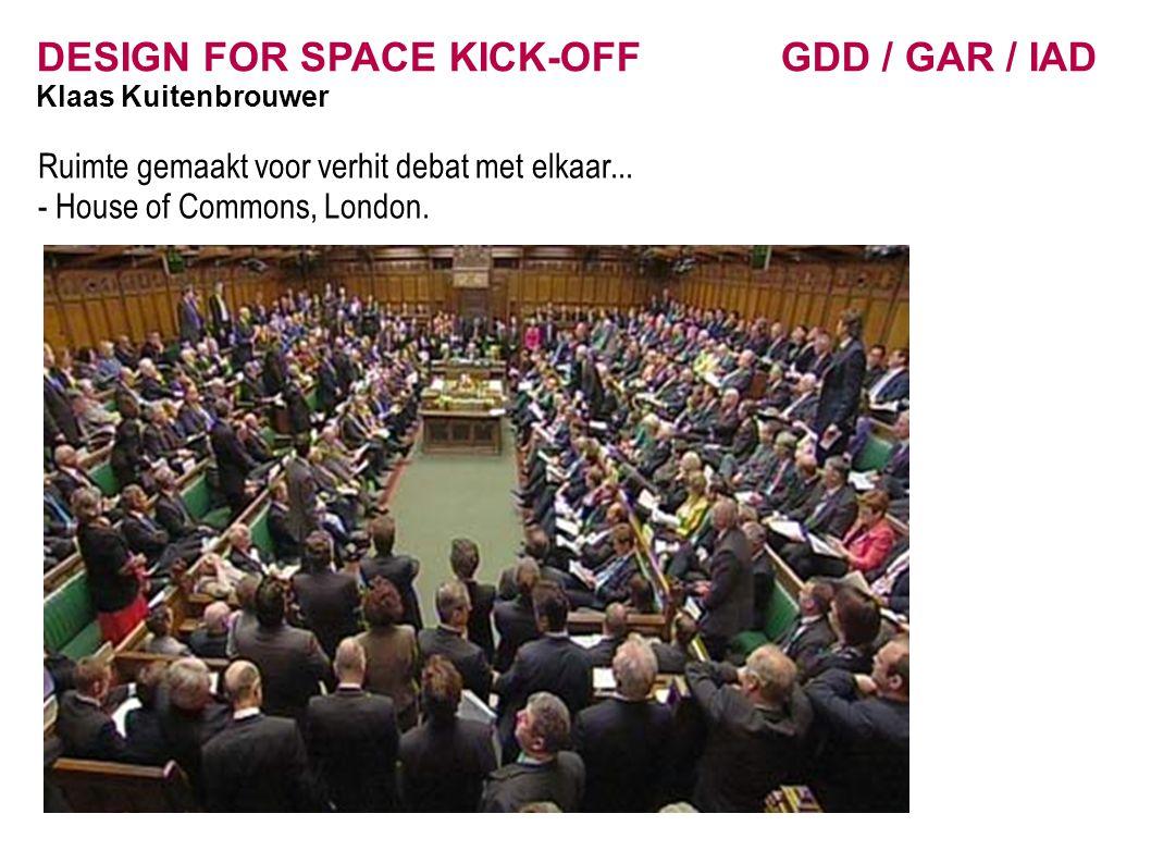 DESIGN FOR SPACE KICK-OFF GDD / GAR / IAD Klaas Kuitenbrouwer Ruimte gemaakt voor verhit debat met elkaar... - House of Commons, London.