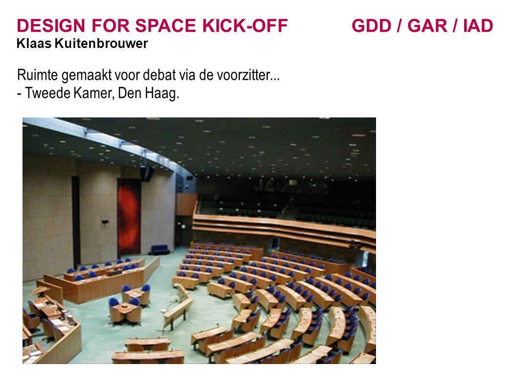 DESIGN FOR SPACE KICK-OFF GDD / GAR / IAD Klaas Kuitenbrouwer Ruimte gemaakt voor debat via de voorzitter... - Tweede Kamer, Den Haag.