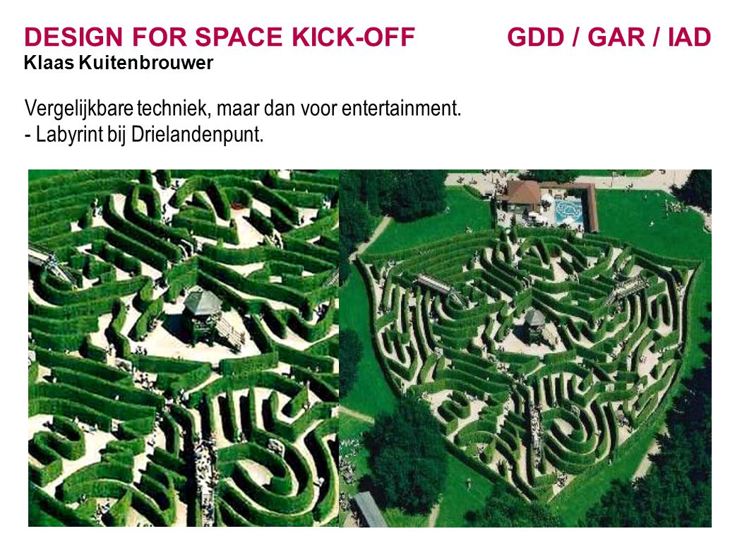 DESIGN FOR SPACE KICK-OFF GDD / GAR / IAD Klaas Kuitenbrouwer Vergelijkbare techniek, maar dan voor entertainment. - Labyrint bij Drielandenpunt.
