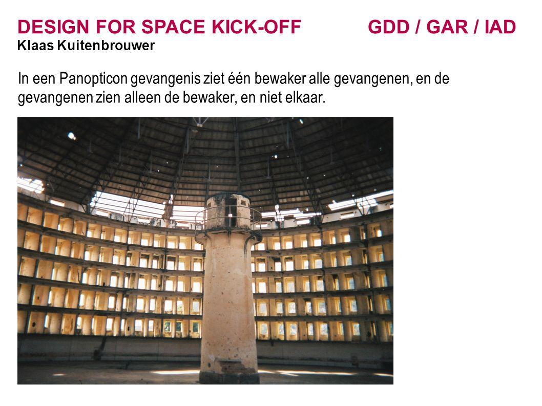 DESIGN FOR SPACE KICK-OFF GDD / GAR / IAD Klaas Kuitenbrouwer In een Panopticon gevangenis ziet één bewaker alle gevangenen, en de gevangenen zien alleen de bewaker, en niet elkaar.