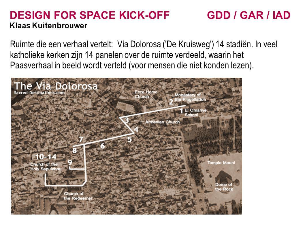 DESIGN FOR SPACE KICK-OFF GDD / GAR / IAD Klaas Kuitenbrouwer Ruimte die een verhaal vertelt: Via Dolorosa ( De Kruisweg ) 14 stadiën.
