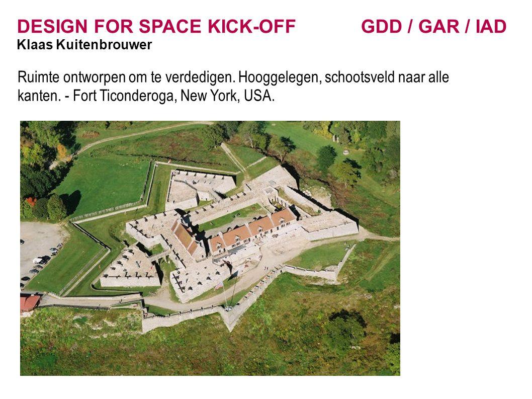 DESIGN FOR SPACE KICK-OFF GDD / GAR / IAD Klaas Kuitenbrouwer Ruimte ontworpen om te verdedigen. Hooggelegen, schootsveld naar alle kanten. - Fort Tic