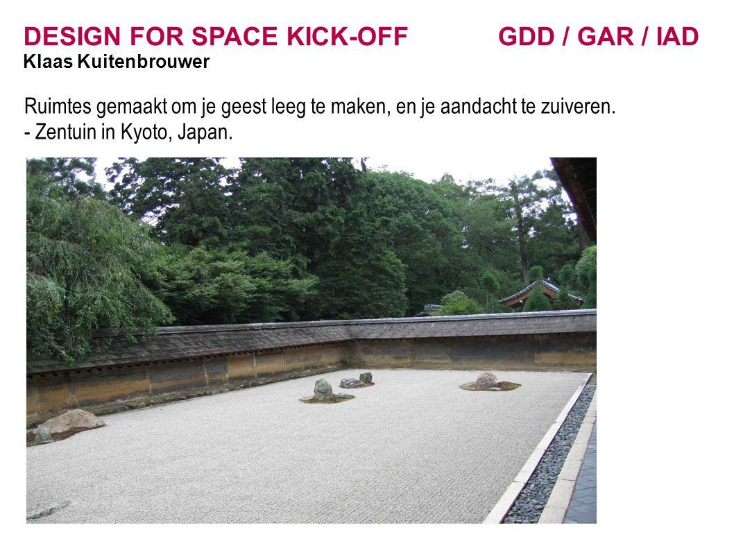 DESIGN FOR SPACE KICK-OFF GDD / GAR / IAD Klaas Kuitenbrouwer Ruimtes gemaakt om je geest leeg te maken, en je aandacht te zuiveren. - Zentuin in Kyot