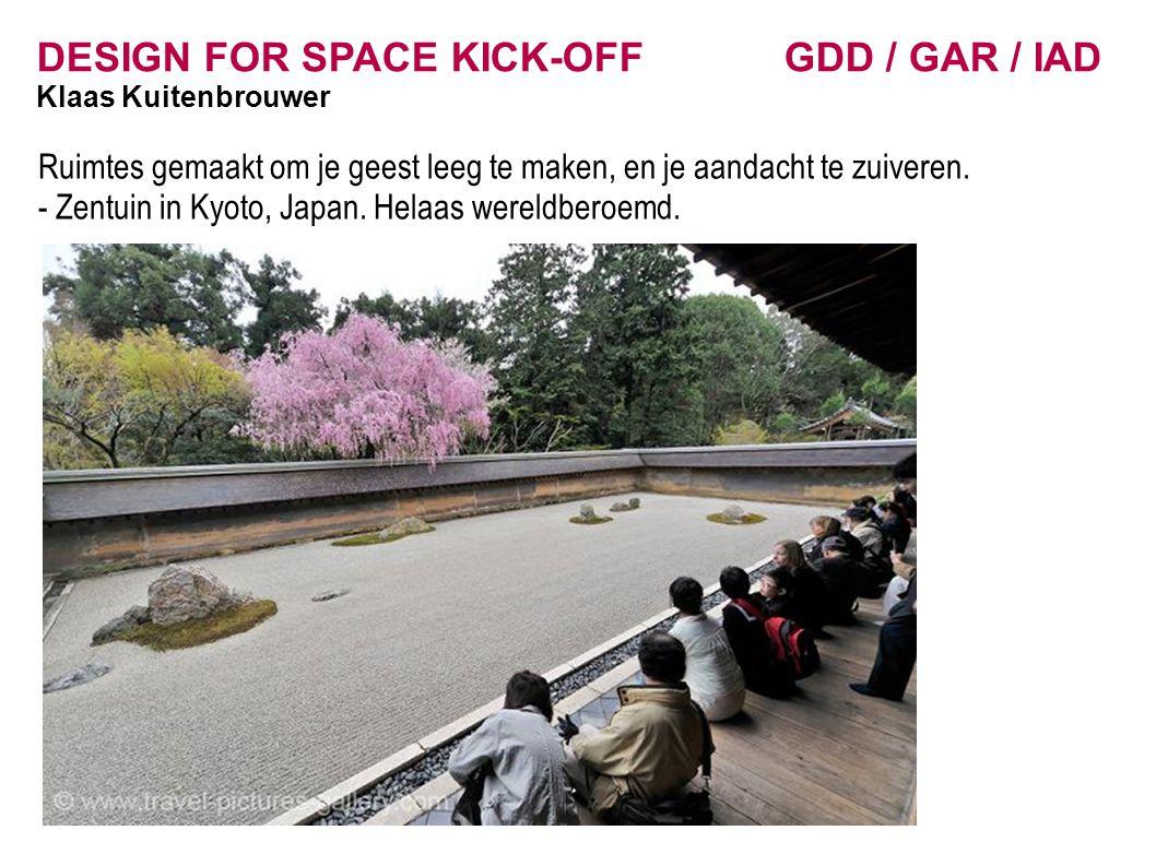 DESIGN FOR SPACE KICK-OFF GDD / GAR / IAD Klaas Kuitenbrouwer Ruimtes gemaakt om je geest leeg te maken, en je aandacht te zuiveren.