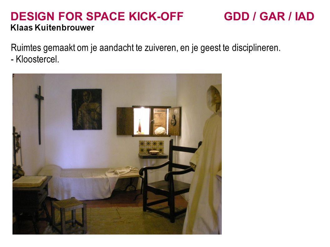 DESIGN FOR SPACE KICK-OFF GDD / GAR / IAD Klaas Kuitenbrouwer Ruimtes gemaakt om je aandacht te zuiveren, en je geest te disciplineren. - Kloostercel.