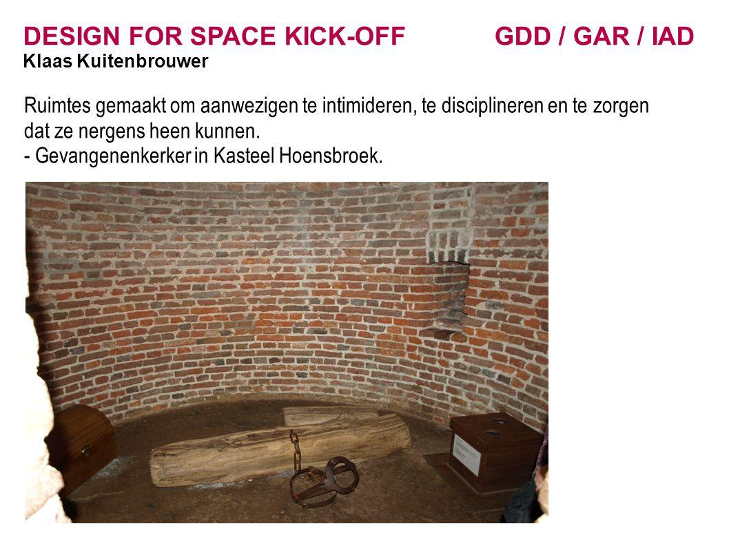 DESIGN FOR SPACE KICK-OFF GDD / GAR / IAD Klaas Kuitenbrouwer Ruimtes gemaakt om aanwezigen te intimideren, te disciplineren en te zorgen dat ze nergens heen kunnen.