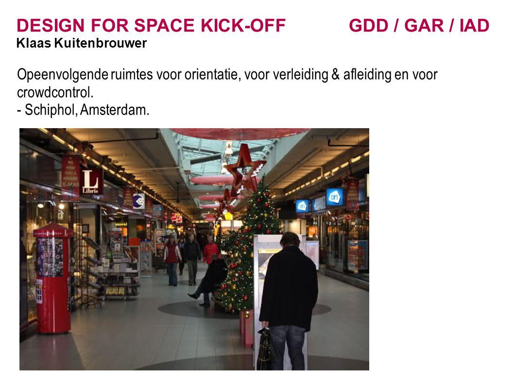 DESIGN FOR SPACE KICK-OFF GDD / GAR / IAD Klaas Kuitenbrouwer Opeenvolgende ruimtes voor orientatie, voor verleiding & afleiding en voor crowdcontrol.