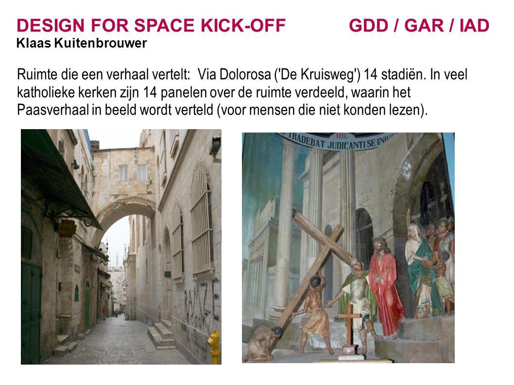 DESIGN FOR SPACE KICK-OFF GDD / GAR / IAD Klaas Kuitenbrouwer Ruimte die een verhaal vertelt: Via Dolorosa ('De Kruisweg') 14 stadiën. In veel katholi