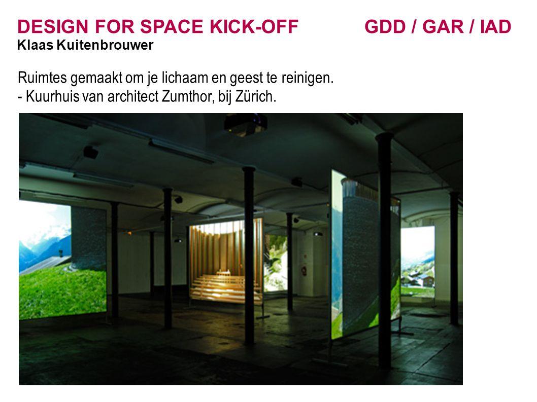 DESIGN FOR SPACE KICK-OFF GDD / GAR / IAD Klaas Kuitenbrouwer Ruimtes gemaakt om je lichaam en geest te reinigen. - Kuurhuis van architect Zumthor, bi