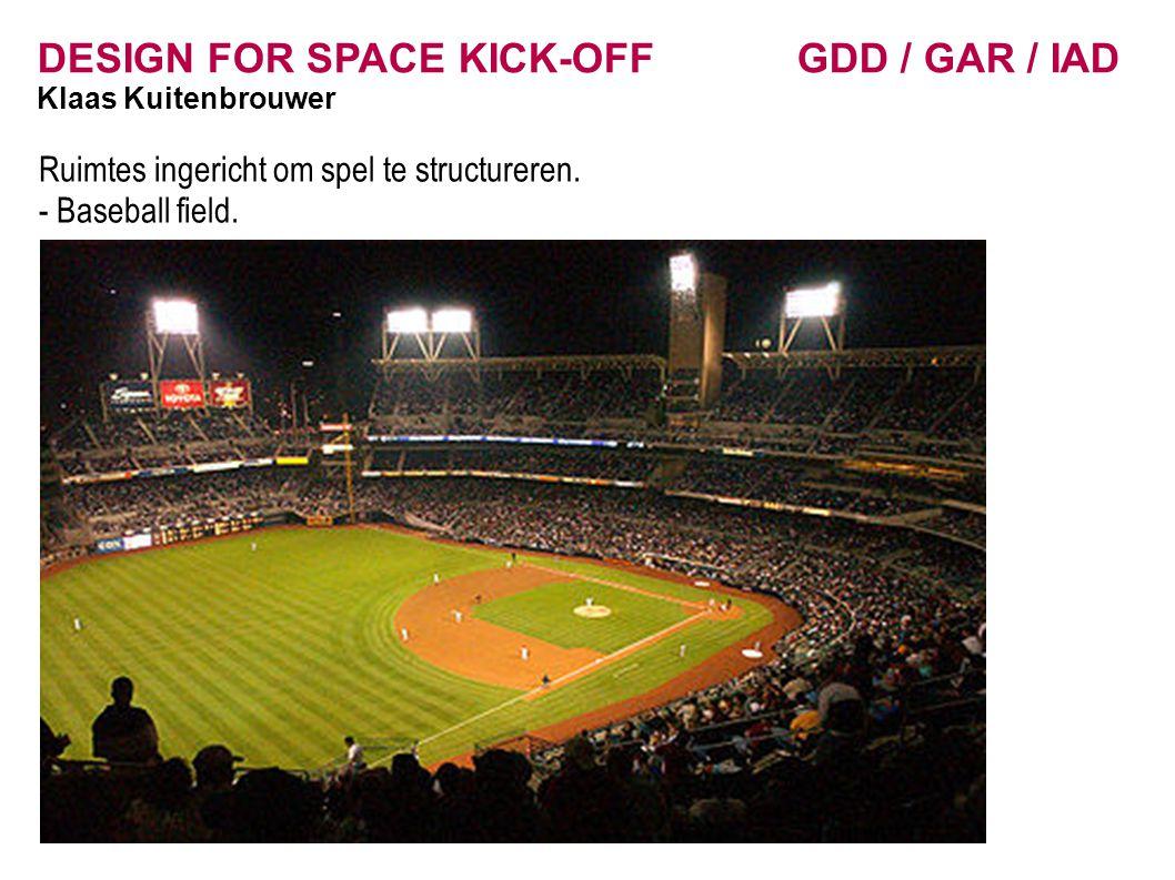 DESIGN FOR SPACE KICK-OFF GDD / GAR / IAD Klaas Kuitenbrouwer Ruimtes ingericht om spel te structureren. - Baseball field.