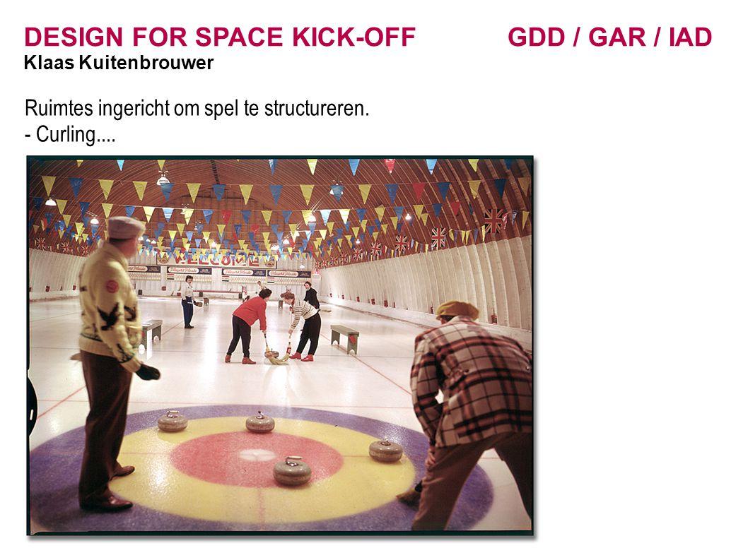 DESIGN FOR SPACE KICK-OFF GDD / GAR / IAD Klaas Kuitenbrouwer Ruimtes ingericht om spel te structureren. - Curling....