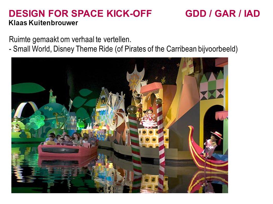 DESIGN FOR SPACE KICK-OFF GDD / GAR / IAD Klaas Kuitenbrouwer Ruimte gemaakt om verhaal te vertellen. - Small World, Disney Theme Ride (of Pirates of