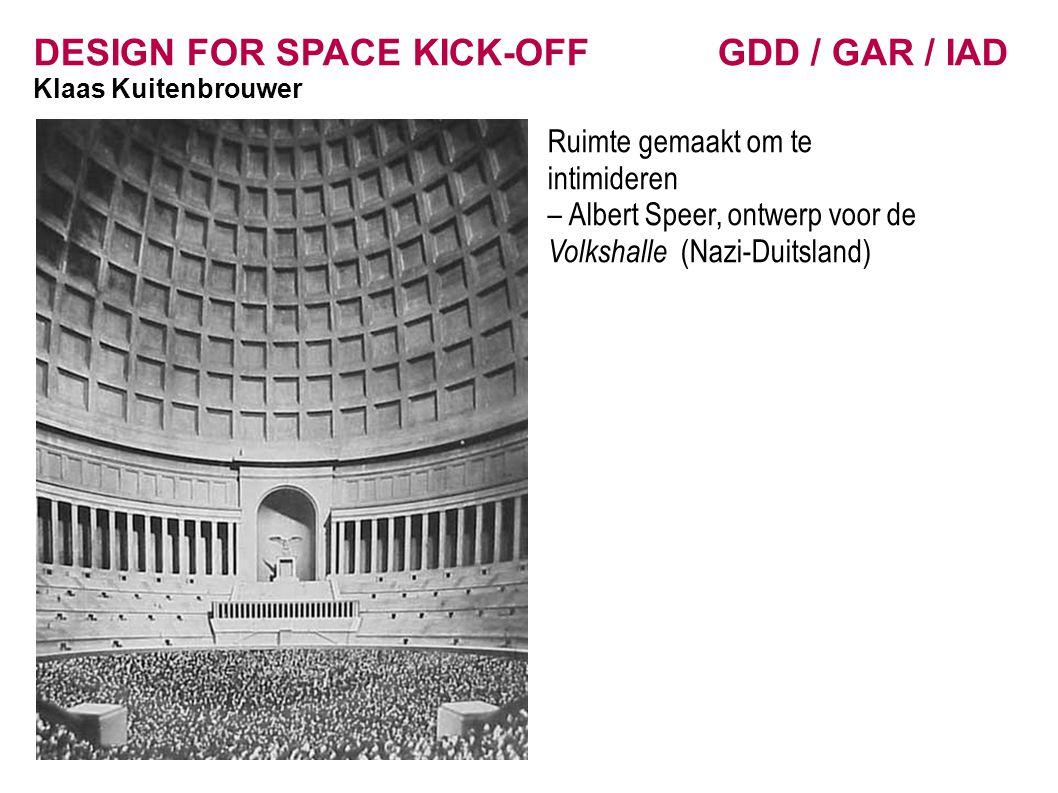 DESIGN FOR SPACE KICK-OFF GDD / GAR / IAD Klaas Kuitenbrouwer Ruimte gemaakt om te intimideren – Albert Speer, ontwerp voor de Volkshalle (Nazi-Duitsl