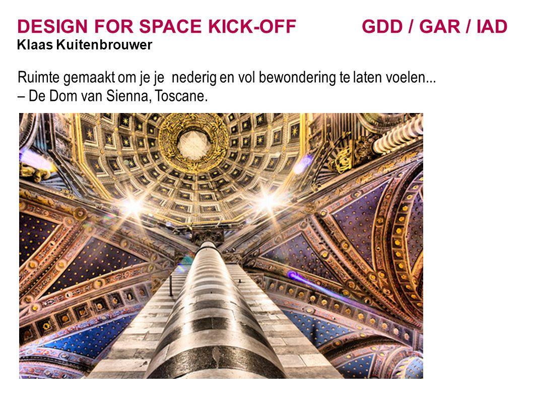DESIGN FOR SPACE KICK-OFF GDD / GAR / IAD Klaas Kuitenbrouwer Ruimte gemaakt om je je nederig en vol bewondering te laten voelen... – De Dom van Sienn