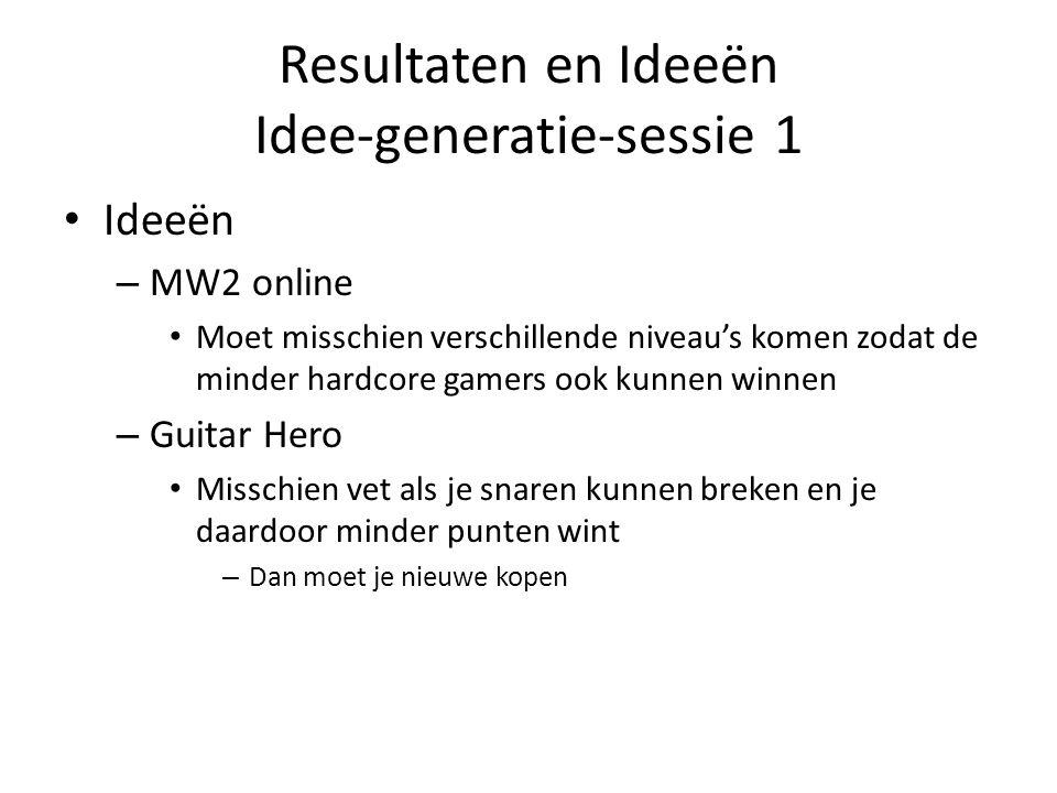 Resultaten en Ideeën Idee-generatie-sessie 1 Ideeën – MW2 online Moet misschien verschillende niveau's komen zodat de minder hardcore gamers ook kunnen winnen – Guitar Hero Misschien vet als je snaren kunnen breken en je daardoor minder punten wint – Dan moet je nieuwe kopen