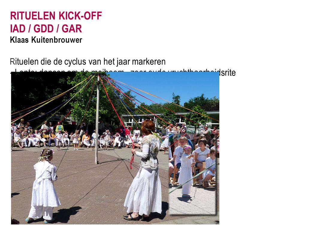 RITUELEN KICK-OFF IAD / GDD / GAR Klaas Kuitenbrouwer R ituelen die de cyclus van het jaar markeren - Lente: dansen om de meiboom - zeer oude vruchtba