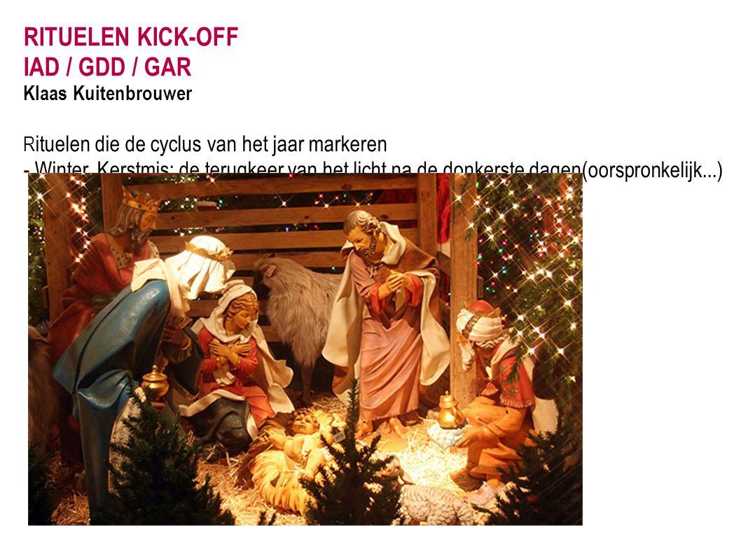 RITUELEN KICK-OFF IAD / GDD / GAR Klaas Kuitenbrouwer R ituelen die de cyclus van het jaar markeren - Winter, Kerstmis: de terugkeer van het licht na