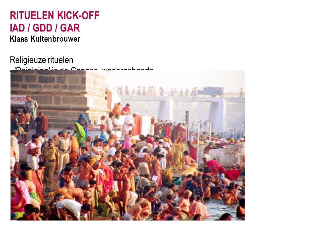 RITUELEN KICK-OFF IAD / GDD / GAR Klaas Kuitenbrouwer Religieuze rituelen - 'Reiniging' in de Ganges, wedergeboorte.