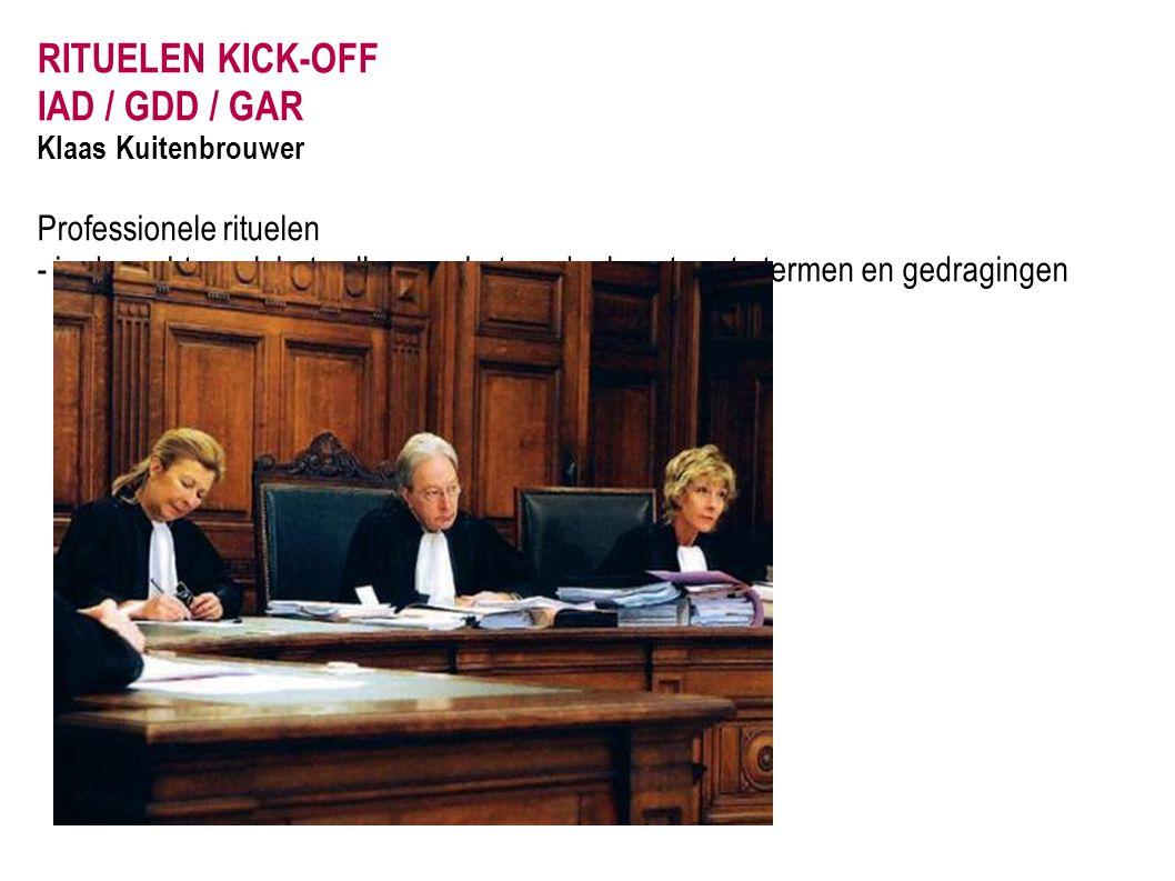 RITUELEN KICK-OFF IAD / GDD / GAR Klaas Kuitenbrouwer Professionele rituelen - in de rechtszaal, het vellen van het oordeel, met vaste termen en gedra