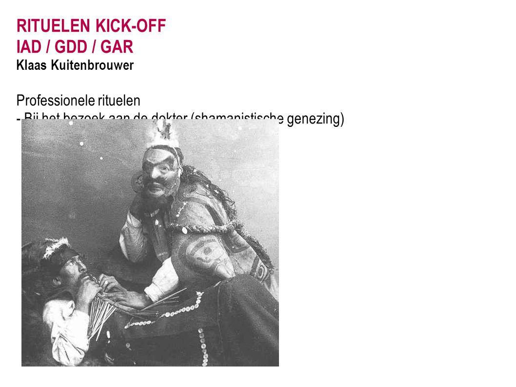 RITUELEN KICK-OFF IAD / GDD / GAR Klaas Kuitenbrouwer Professionele rituelen - Bij het bezoek aan de dokter (shamanistische genezing)