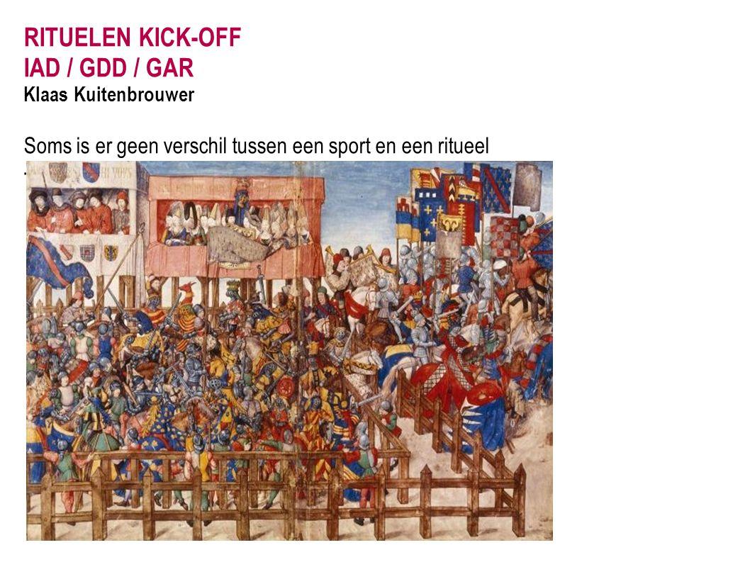 RITUELEN KICK-OFF IAD / GDD / GAR Klaas Kuitenbrouwer Soms is er geen verschil tussen een sport en een ritueel - Melée op een riddertoernooi in de 11e