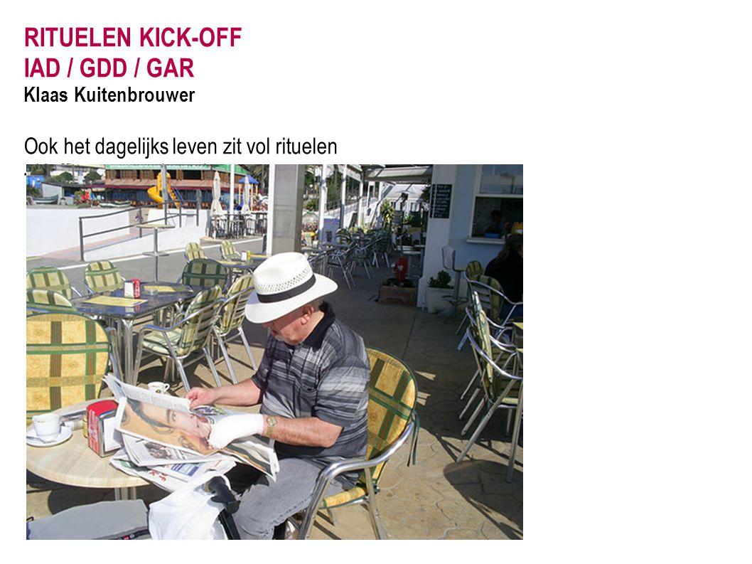 RITUELEN KICK-OFF IAD / GDD / GAR Klaas Kuitenbrouwer Ook het dagelijks leven zit vol rituelen - Koffie met een krantje