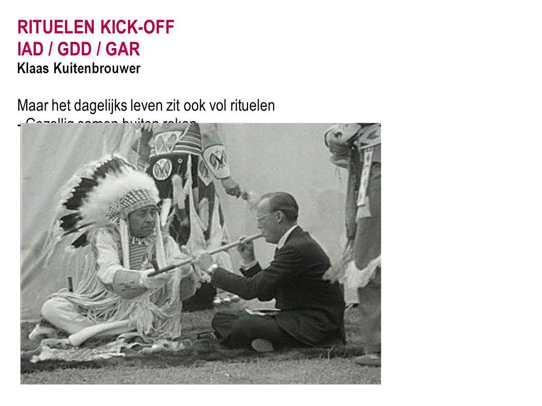 RITUELEN KICK-OFF IAD / GDD / GAR Klaas Kuitenbrouwer Maar het dagelijks leven zit ook vol rituelen - Gezellig samen buiten roken