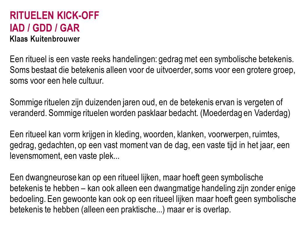 RITUELEN KICK-OFF IAD / GDD / GAR Klaas Kuitenbrouwer Een ritueel is een vaste reeks handelingen: gedrag met een symbolische betekenis. Soms bestaat d