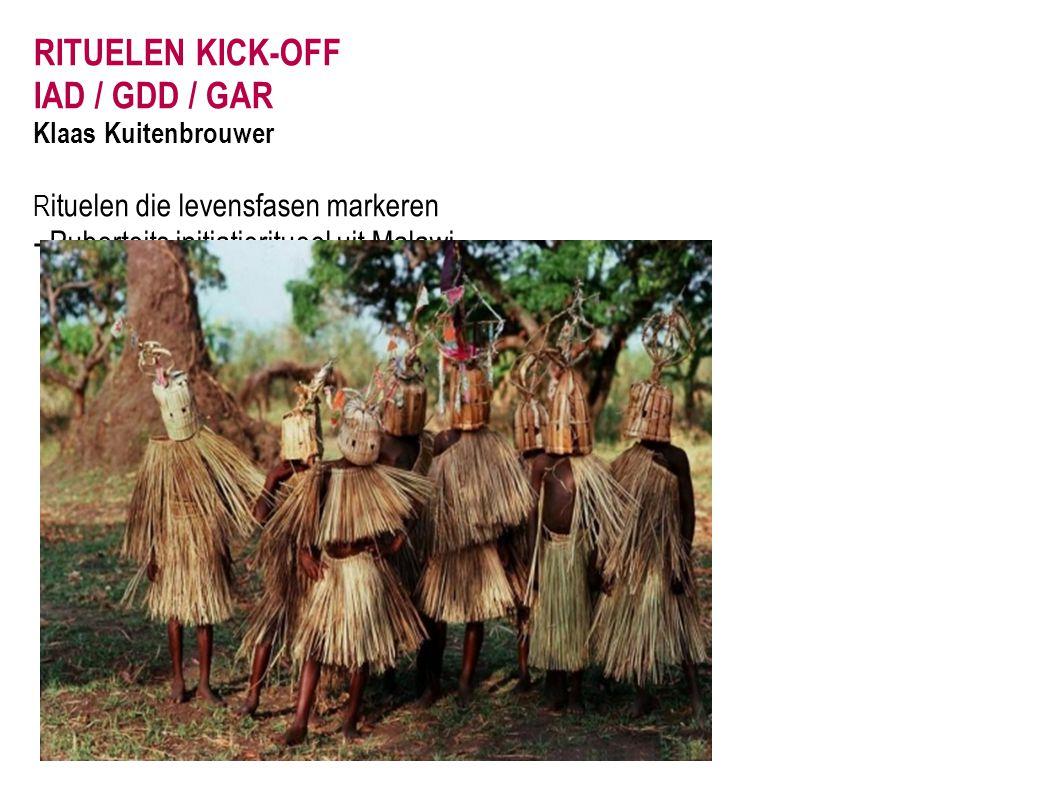 RITUELEN KICK-OFF IAD / GDD / GAR Klaas Kuitenbrouwer R ituelen die levensfasen markeren - Puberteits initiatieritueel uit Malawi.