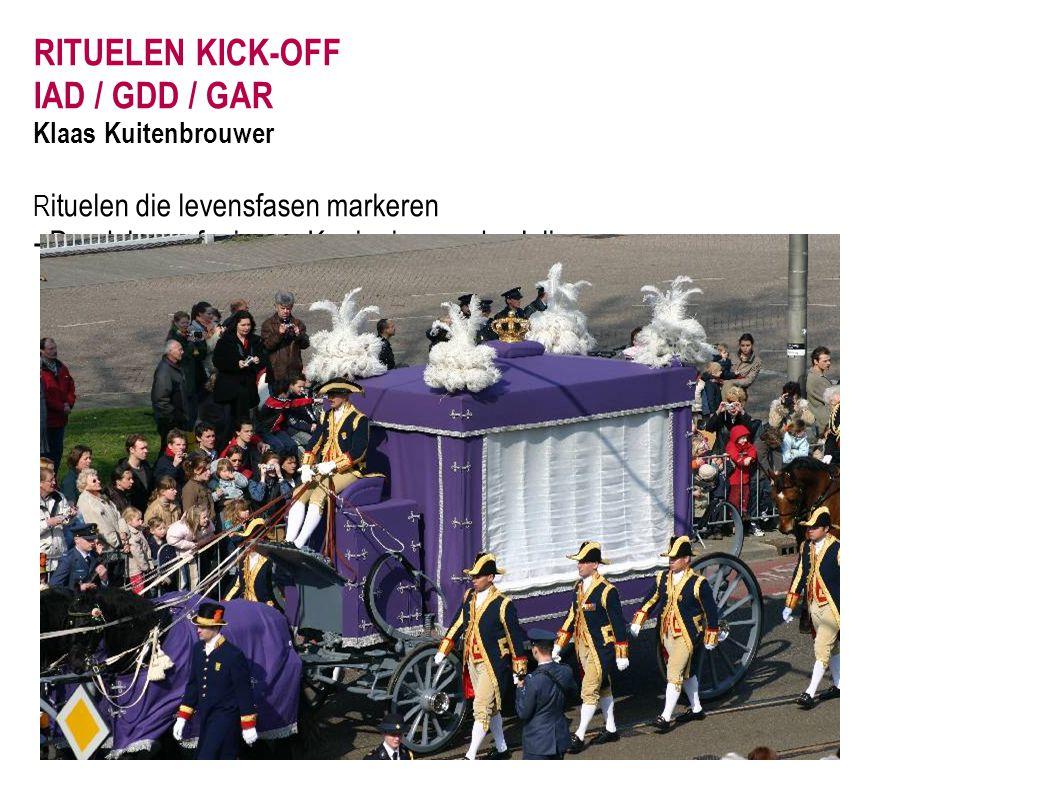RITUELEN KICK-OFF IAD / GDD / GAR Klaas Kuitenbrouwer R ituelen die levensfasen markeren - Dood: begrafenis van Koningin-moeder Juliana.
