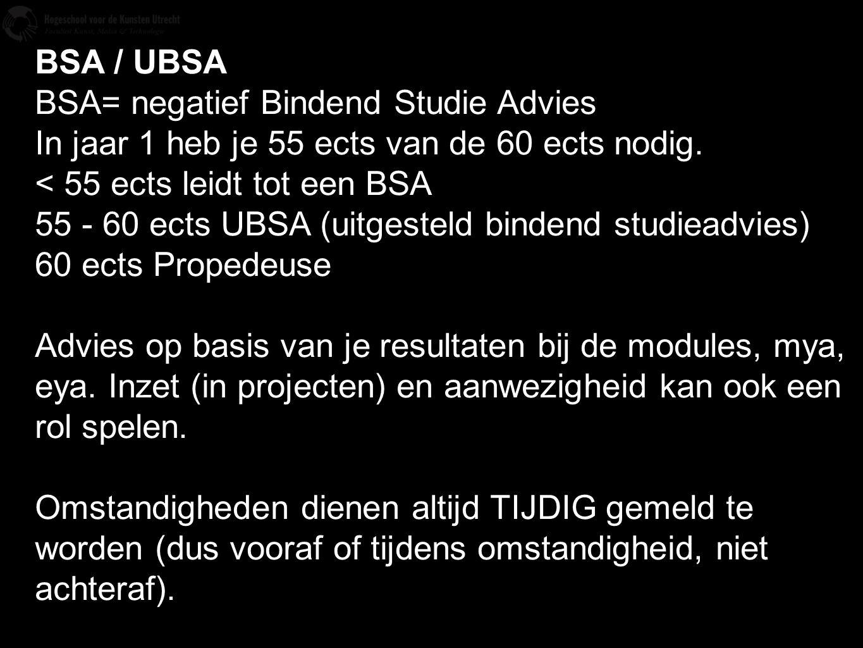 BSA / UBSA BSA= negatief Bindend Studie Advies In jaar 1 heb je 55 ects van de 60 ects nodig. < 55 ects leidt tot een BSA 55 - 60 ects UBSA (uitgestel