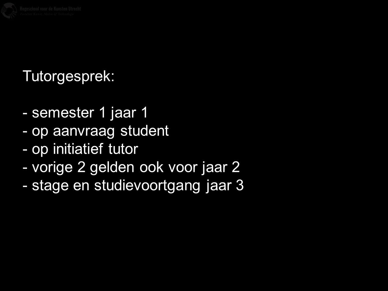 Tutorgesprek: - semester 1 jaar 1 - op aanvraag student - op initiatief tutor - vorige 2 gelden ook voor jaar 2 - stage en studievoortgang jaar 3