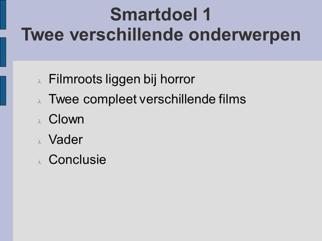 Smartdoel 1 Twee verschillende onderwerpen Filmroots liggen bij horror Twee compleet verschillende films Clown Vader Conclusie