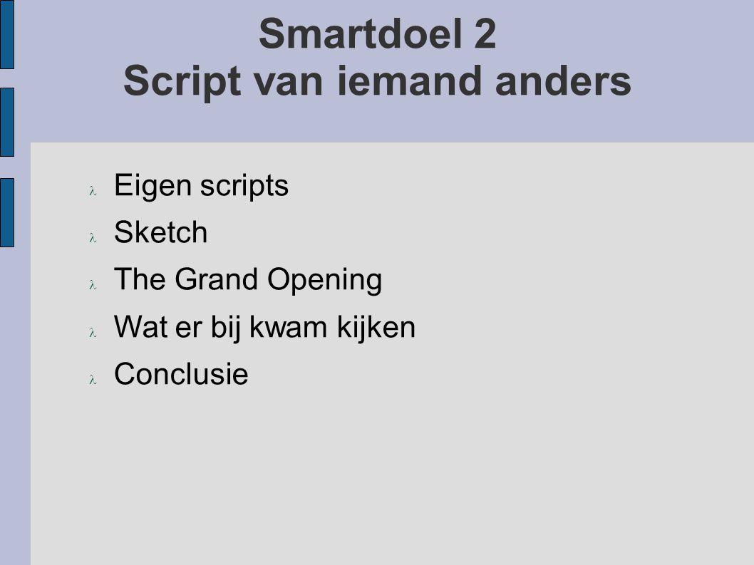 Smartdoel 2 Script van iemand anders Eigen scripts Sketch The Grand Opening Wat er bij kwam kijken Conclusie