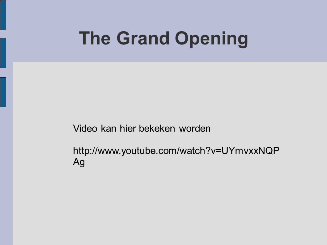 The Grand Opening Video kan hier bekeken worden http://www.youtube.com/watch?v=UYmvxxNQP Ag