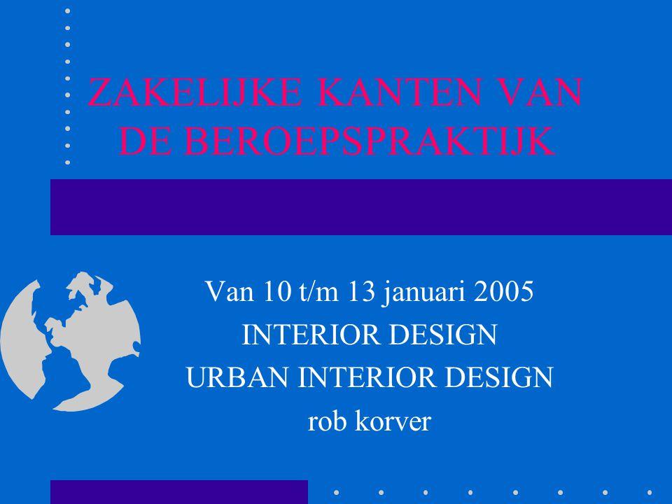 ZAKELIJKE KANTEN VAN DE BEROEPSPRAKTIJK Van 10 t/m 13 januari 2005 INTERIOR DESIGN URBAN INTERIOR DESIGN rob korver