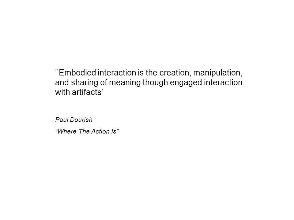 "''Embodied interaction is the creation, manipulation, and sharing of meaning though engaged interaction with artifacts' Paul Dourish ""Where The Action"