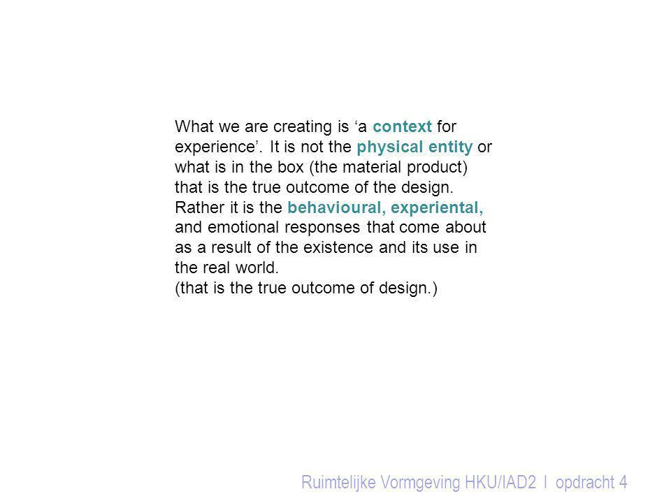 Ruimtelijke Vormgeving HKU/IAD2 l opdracht 4 What we are creating is 'a context for experience'. It is not the physical entity or what is in the box (